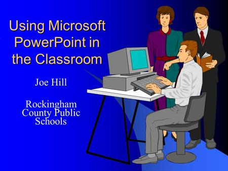Using Microsoft PowerPoint in the Classroom Joe Hill Rockingham County Public Schools.