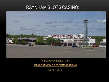 To: BOARD OF SELECTMEN: IMPACT REVIEW & RECOMMENDATIONS May 21, 2013 RAYNHAM SLOTS CASINO: