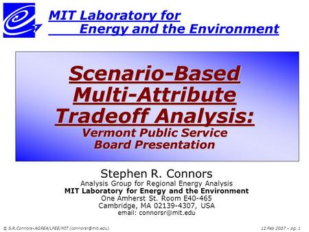 © S.R.Connors–AGREA/LFEE/MIT Feb 2007 – pg. 1 MIT Laboratory for Energy and the Environment Scenario-Based Multi-Attribute Tradeoff.