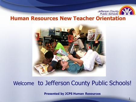 1 Welcome to Jefferson County Public Schools! Presented by JCPS Human Resources Human Resources New Teacher Orientation.