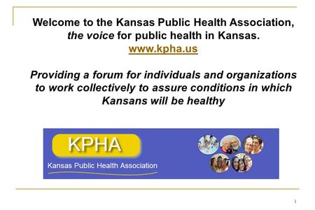 1 Welcome to the Kansas Public Health Association, the voice for public health in Kansas. www.kpha.us Providing a forum for individuals and organizations.