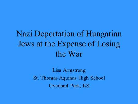 Nazi Deportation of Hungarian Jews at the Expense of Losing the War Lisa Armstrong St. Thomas Aquinas High School Overland Park, KS.