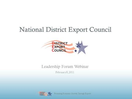 Promoting Economic Growth Through Exports National District Export Council Leadership Forum Webinar February 8, 2011.
