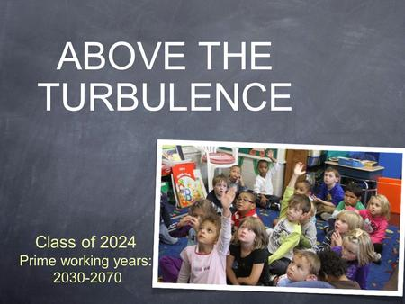 ABOVE THE TURBULENCE Class of 2024 Prime working years: 2030-2070.