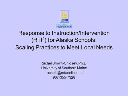 Response to Instruction/Intervention (RTI 2 ) for Alaska Schools: Scaling Practices to Meet Local Needs Rachel Brown-Chidsey, Ph.D. University of Southern.