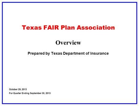 Texas FAIR Plan Association Overview Prepared by Texas Department of Insurance October 29, 2013 For Quarter Ending September 30, 2013.