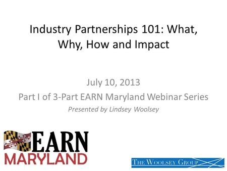 Industry Partnerships 101: What, Why, How and Impact July 10, 2013 Part I of 3-Part EARN Maryland Webinar Series Presented by Lindsey Woolsey.