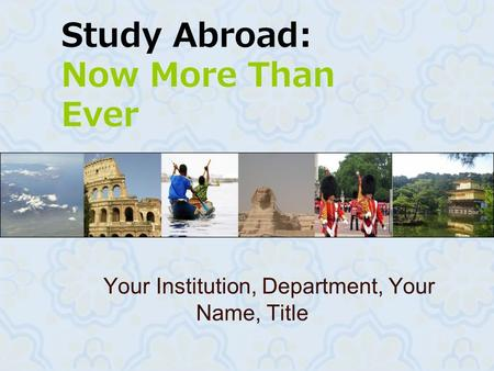 Study Abroad: Now More Than Ever Your Institution, Department, Your Name, Title.