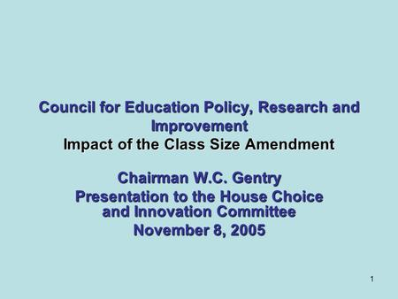 1 Council for Education Policy, Research and Improvement Impact of the Class Size Amendment Chairman W.C. Gentry Presentation to the House Choice and Innovation.