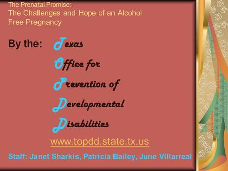 The Prenatal Promise: The Challenges and Hope of an Alcohol Free Pregnancy By the: T exas O ffice for P revention of D evelopmental D isabilities www.topdd.state.tx.us.