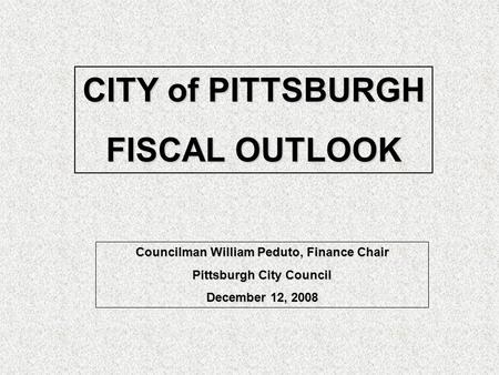 CITY of PITTSBURGH FISCAL OUTLOOK Councilman William Peduto, Finance Chair Pittsburgh City Council December 12, 2008.