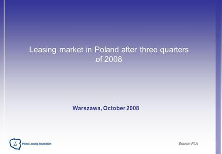 Leasing market in Poland after three quarters of 2008 Warszawa, October 2008 Source: PLA.