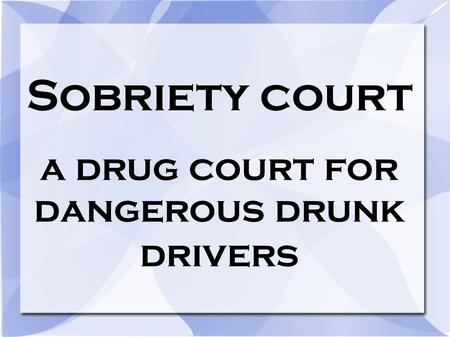 Sobriety court a drug court for dangerous drunk drivers.
