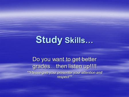 Study Skills… Do you want to get better grades…then listen up!!!! **Please give your presenter your attention and respect**