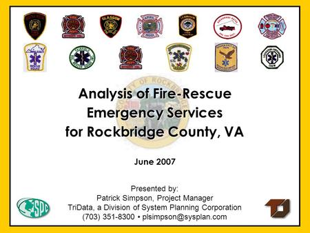 June 2007 Analysis of Fire Rescue Emergency Services for Rockbridge County, VA Presented by: Patrick Simpson, Project Manager TriData, a Division of System.