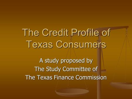 The Credit Profile of Texas Consumers A study proposed by The Study Committee of The Texas Finance Commission.