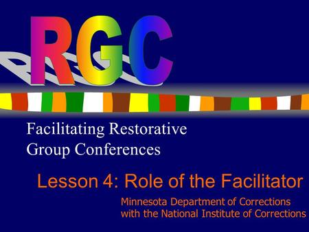 1 Facilitating Restorative Group Conferences Lesson 4: Role of the Facilitator Minnesota Department of Corrections with the National Institute of Corrections.