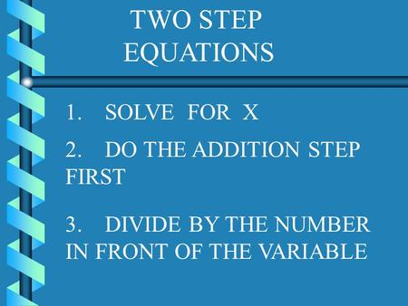 TWO STEP EQUATIONS 1. SOLVE FOR X 3. DIVIDE BY THE NUMBER IN FRONT OF THE VARIABLE 2. DO THE ADDITION STEP FIRST.