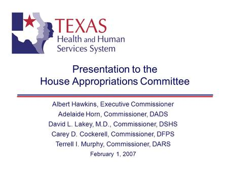 Presentation to the House Appropriations Committee Albert Hawkins, Executive Commissioner Adelaide Horn, Commissioner, DADS David L. Lakey, M.D., Commissioner,