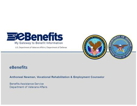 1 eBenefits U.S. Department of Veterans Affairs / Department of Defense Anthoneal Newman, Vocational Rehabilitation & Employment Counselor Benefits Assistance.