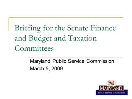 Briefing for the Senate Finance and Budget and Taxation Committees Maryland Public Service Commission March 5, 2009.