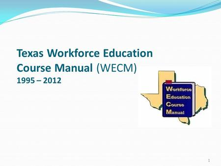 Texas Workforce Education Course Manual (WECM) 1995 – 2012 1.
