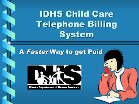 IDHS Child Care Telephone Billing System A Faster Way to get Paid.