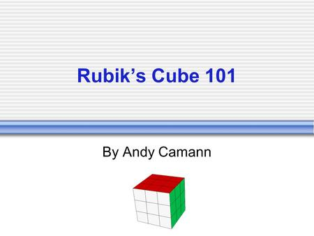 Rubiks Cube 101 By Andy Camann. How the Cube Works Taken apart, one can see that the cube consists of 6 centers, 8 corners, and 12 edges: The centers.