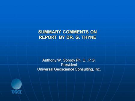 SUMMARY COMMENTS ON REPORT BY DR. G. THYNE Anthony W. Gorody Ph. D., P.G. President Universal Geoscience Consulting, Inc.
