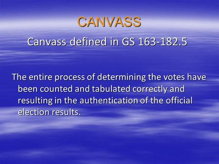 CANVASS Canvass defined in GS 163-182.5 Canvass defined in GS 163-182.5 The entire process of determining the votes have been counted and tabulated correctly.