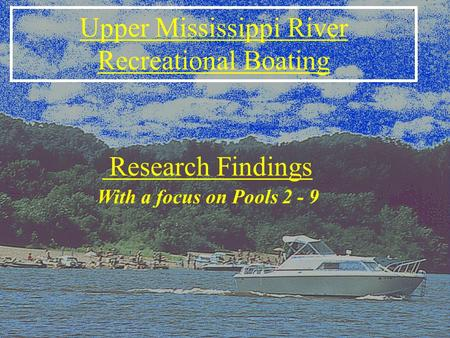 Upper Mississippi River Recreational Boating With a focus on Pools 2 - 9 Research Findings.