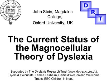 The Current Status of the Magnocellular Theory of Dyslexia John Stein, Magdalen College, Oxford University, UK Supported by The Dyslexia Research Trust.