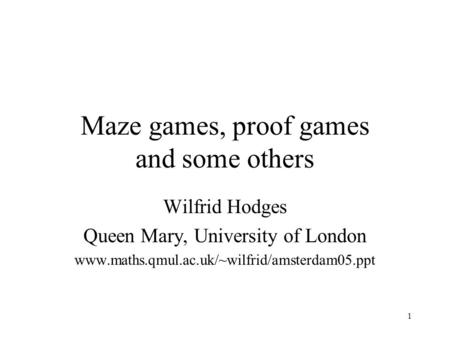 1 Maze games, proof games and some others Wilfrid Hodges Queen Mary, University of London www.maths.qmul.ac.uk/~wilfrid/amsterdam05.ppt.