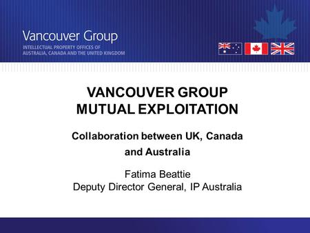 VANCOUVER GROUP MUTUAL EXPLOITATION Collaboration between UK, Canada and Australia Fatima Beattie Deputy Director General, IP Australia.