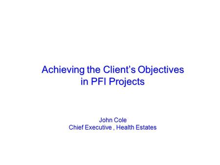 Achieving the Clients Objectives in PFI Projects John Cole Chief Executive, Health Estates.