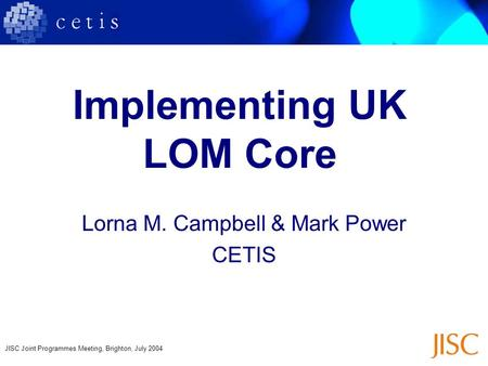 JISC Joint Programmes Meeting, Brighton, July 2004 Implementing UK LOM Core Lorna M. Campbell & Mark Power CETIS.
