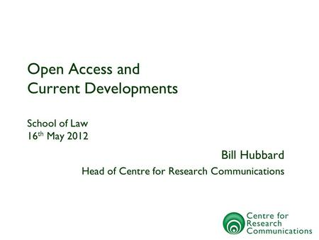 Open Access and Current Developments School of Law 16 th May 2012 Bill Hubbard Head of Centre for Research Communications.