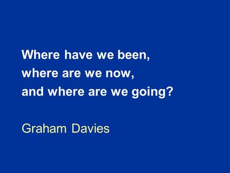 Where have we been, where are we now, and where are we going? Graham Davies.