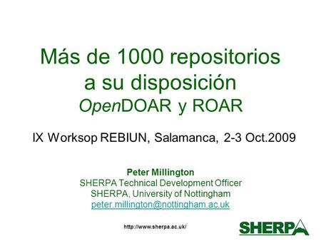 Más de 1000 repositorios a su disposición OpenDOAR y ROAR IX Worksop REBIUN, Salamanca, 2-3 Oct.2009 Peter Millington SHERPA Technical.