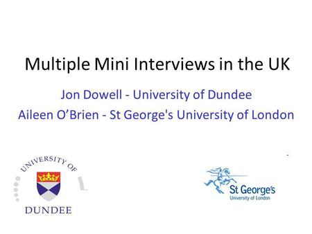 Multiple Mini Interviews in the UK Jon Dowell - University of Dundee Aileen OBrien - St George's University of London.