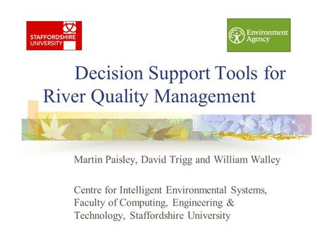 Decision Support Tools for River Quality Management Martin Paisley, David Trigg and William Walley Centre for Intelligent Environmental Systems, Faculty.