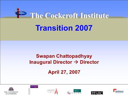 Transition 2007 The Cockcroft Institute Swapan Chattopadhyay Inaugural Director Director April 27, 2007.