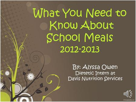 What You Need to Know About School Meals 2012-2013 By: Alyssa Owen Dietetic Intern at Davis Nutrition Services.