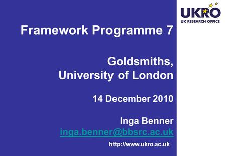 Framework Programme 7 Goldsmiths, University of London 14 December 2010 Inga Benner