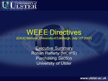 1 WEEE Directives (EAUC Seminar, University of Edinburgh, July 11 th 2007) Executive Summary Ronan Rafferty (MCIPS) Purchasing Section University of Ulster.