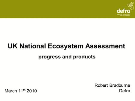 UK National Ecosystem Assessment progress and products Robert Bradburne Defra March 11 th 2010.