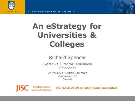 An eStrategy for Universities & Colleges Richard Spencer Executive Director, eBusiness ITServices University of British Columbia Vancouver, BC Canada PORTALS.