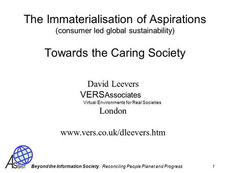 Beyond the Information Society: Reconciling People Planet and Progress 1 The Immaterialisation of Aspirations (consumer led global sustainability) Towards.