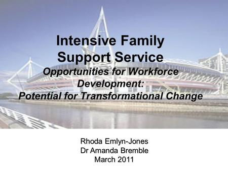 Intensive Family Support Service Opportunities for Workforce Development: Potential for Transformational Change Rhoda Emlyn-Jones Dr Amanda Bremble March.