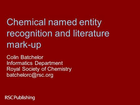 Chemical named entity recognition and literature mark-up Colin Batchelor Informatics Department Royal Society of Chemistry